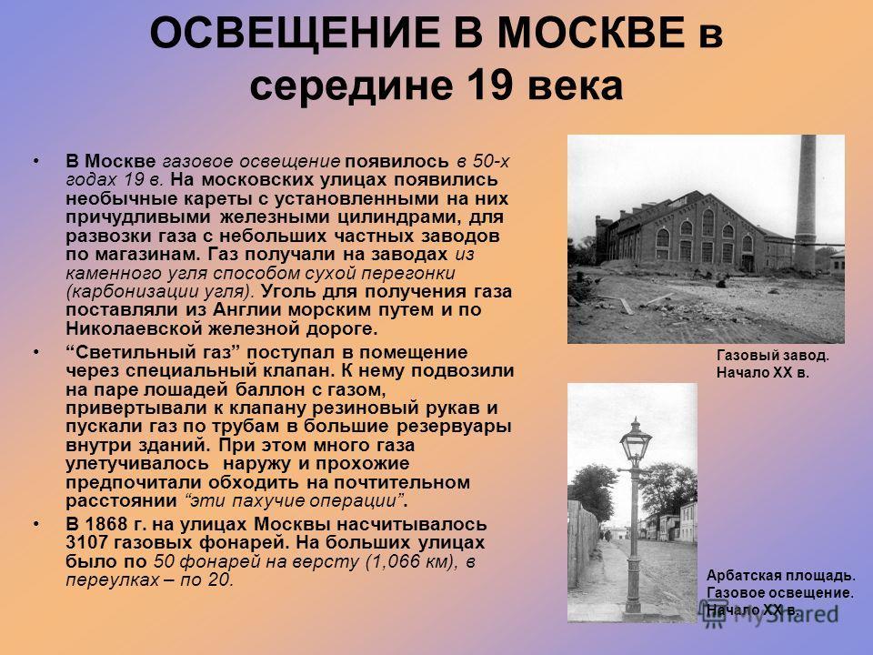 ОСВЕЩЕНИЕ В МОСКВЕ в середине 19 века В Москве газовое освещение появилось в 50-х годах 19 в. На московских улицах появились необычные кареты с установленными на них причудливыми железными цилиндрами, для развозки газа с небольших частных заводов по