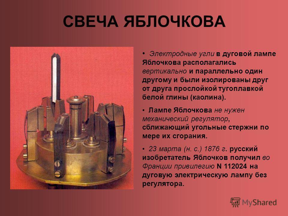 СВЕЧА ЯБЛОЧКОВА Электродные угли в дуговой лампе Яблочкова располагались вертикально и параллельно один другому и были изолированы друг от друга прослойкой тугоплавкой белой глины (каолина). Лампе Яблочкова не нужен механический регулятор, сближающий