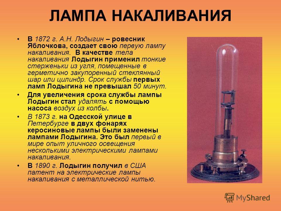 ЛАМПА НАКАЛИВАНИЯ В 1872 г. А.Н. Лодыгин – ровесник Яблочкова, создает свою первую лампу накаливания. В качестве тела накаливания Лодыгин применил тонкие стерженьки из угля, помещенные в герметично закупоренный стеклянный шар или цилиндр. Срок службы