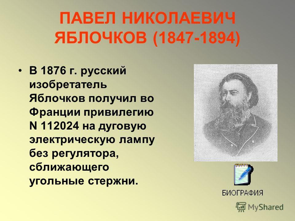 ПАВЕЛ НИКОЛАЕВИЧ ЯБЛОЧКОВ (1847-1894) В 1876 г. русский изобретатель Яблочков получил во Франции привилегию N 112024 на дуговую электрическую лампу без регулятора, сближающего угольные стержни.