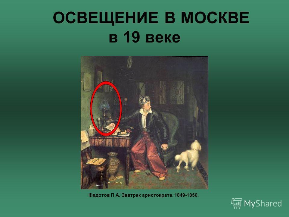 ОСВЕЩЕНИЕ В МОСКВЕ в 19 веке Федотов П.А. Завтрак аристократа. 1849-1850.
