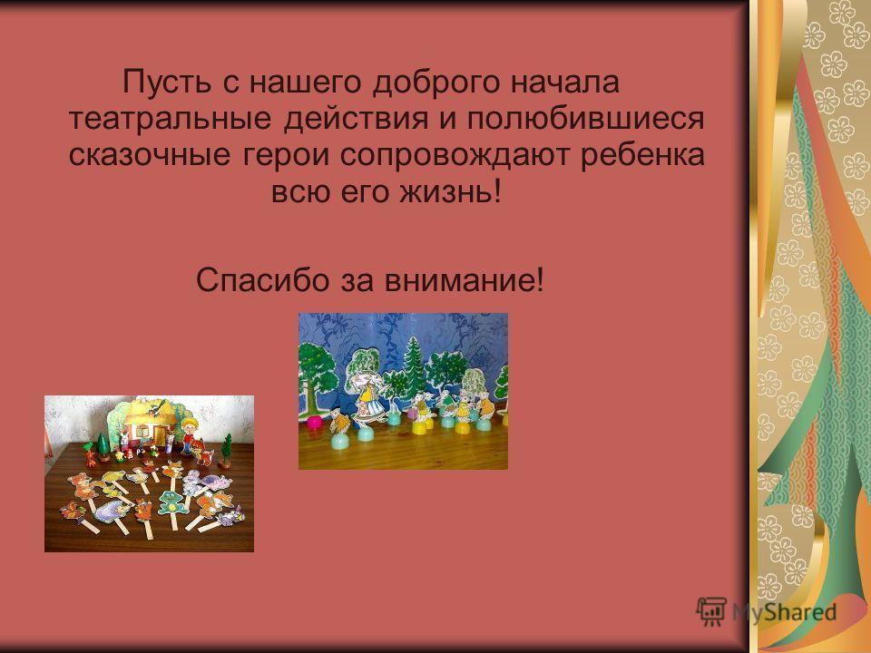 Пусть с нашего доброго начала театральные действия и полюбившиеся сказочные герои сопровождают ребенка всю его жизнь! Спасибо за внимание!