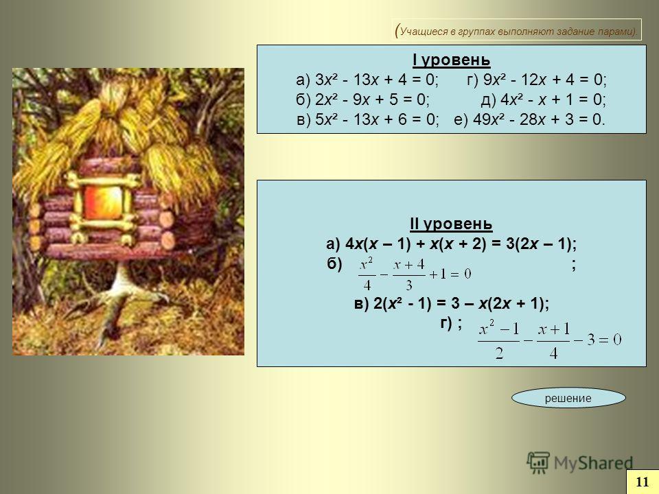 I уровень а) 3 х² - 13 х + 4 = 0; г) 9 х² - 12 х + 4 = 0; б) 2 х² - 9 х + 5 = 0; д) 4 х² - х + 1 = 0; в) 5 х² - 13 х + 6 = 0; е) 49 х² - 28 х + 3 = 0. II уровень а) 4 х(х – 1) + х(х + 2) = 3(2 х – 1); б) ; в) 2(х² - 1) = 3 – х(2 х + 1); г) ; решение
