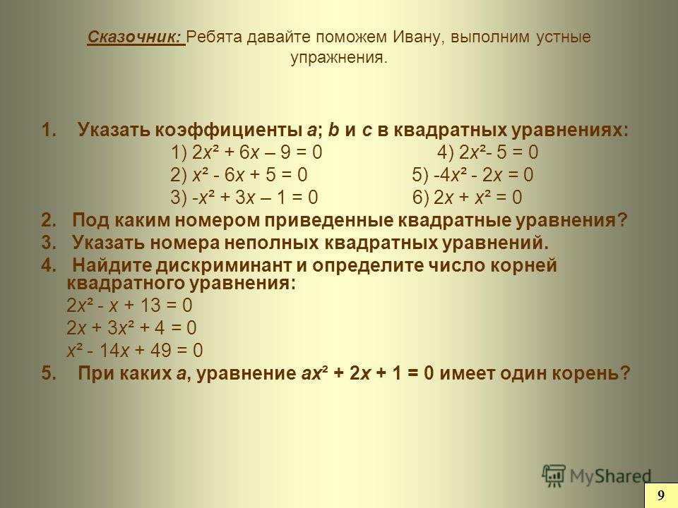 Сказочник: Ребята давайте поможем Ивану, выполним устные упражнения. 1. Указать коэффициенты а; b и с в квадратных уравнениях: 1) 2 х² + 6 х – 9 = 0 4) 2 х²- 5 = 0 2) х² - 6 х + 5 = 0 5) -4 х² - 2 х = 0 3) -х² + 3 х – 1 = 0 6) 2 х + х² = 0 2. Под как