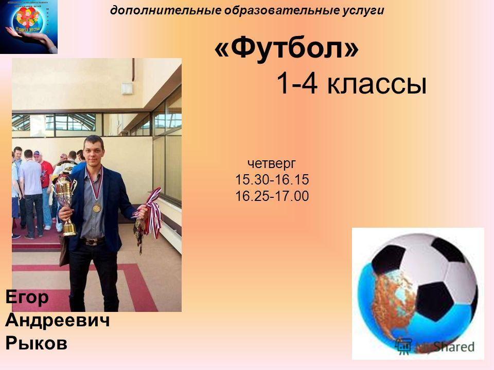 дополнительные образовательные услуги «Футбол» 1-4 классы Егор Андреевич Рыков четверг 15.30-16.15 16.25-17.00