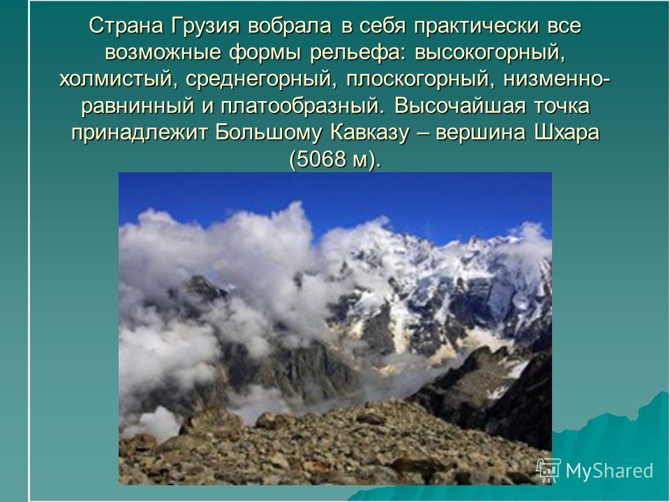 Страна Грузия вобрала в себя практически все возможные формы рельефа: высокогорный, холмистый, среднегорный, плоскогорный, низменно- равнинный и платообразный. Высочайшая точка принадлежит Большому Кавказу – вершина Шхара (5068 м).