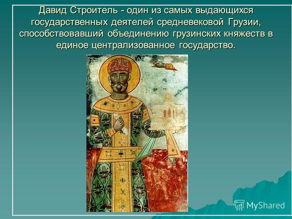 Давид Строитель - один из самых выдающихся государственных деятелей средневековой Грузии, способствовавший объединению грузинских княжеств в единое централизованное государство.