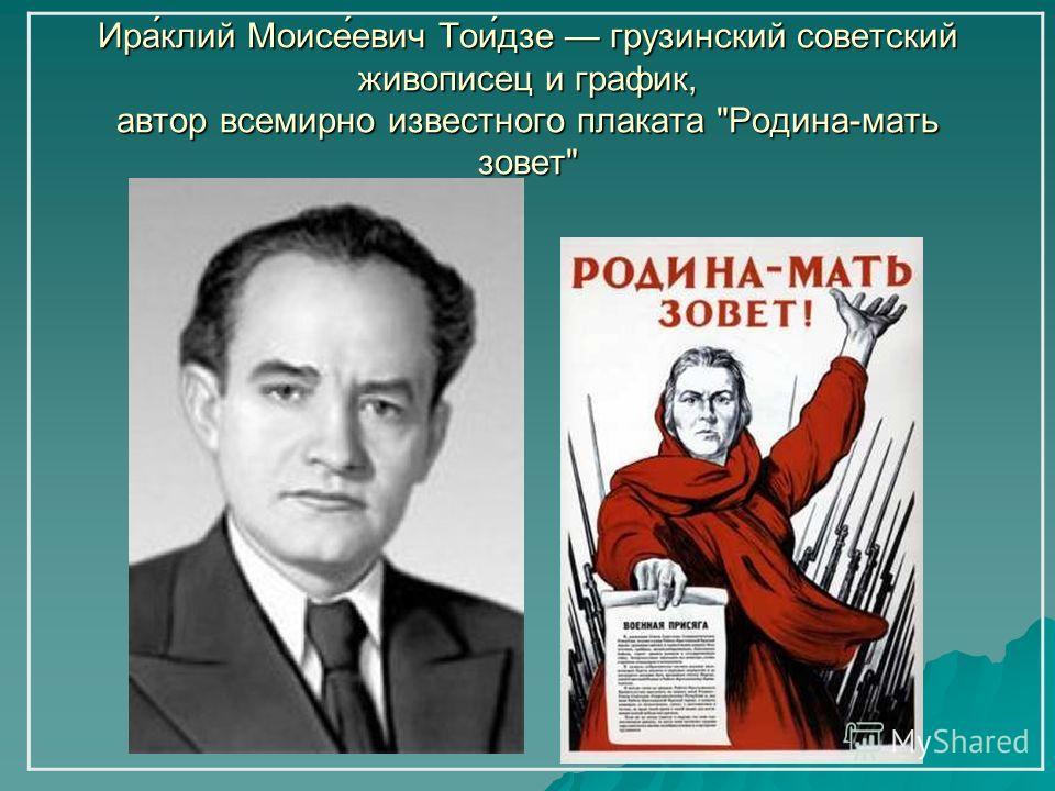 Ира́клий Моисе́евич Тои́дзе грузинский советский живописец и график, автор всемирно известного плаката Родина-мать зовет