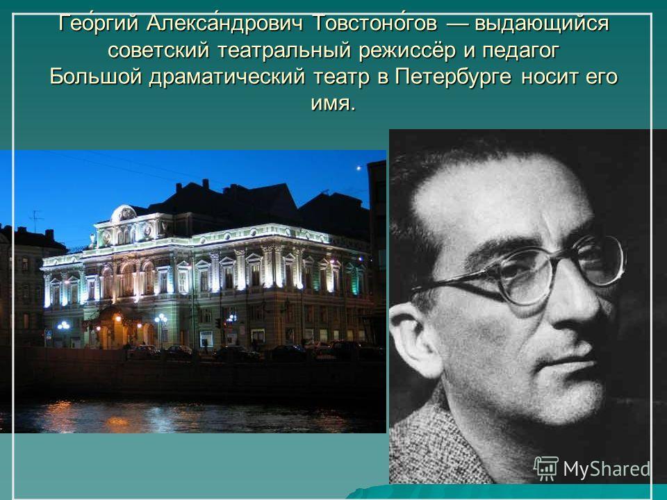 Гео́ргий Алекса́ндрович Товстоно́гов выдающийся советский театральный режиссёр и педагог Большой драматический театр в Петербурге носит его имя.