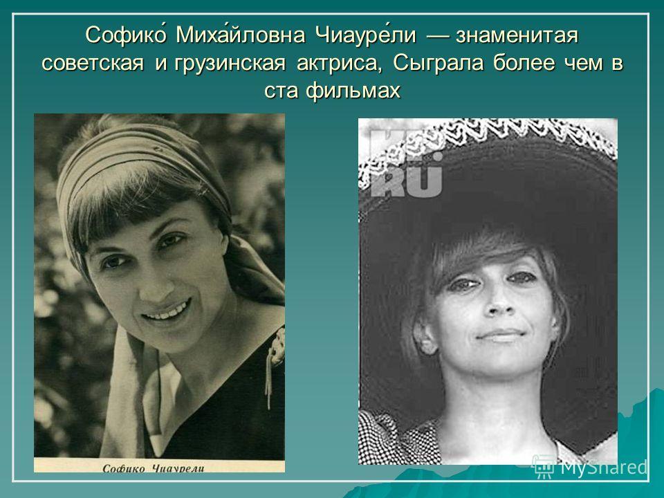 Софико́ Миха́йловна Чиауре́ли знаменитая советская и грузинская актриса, Сыграла более чем в ста фильмах