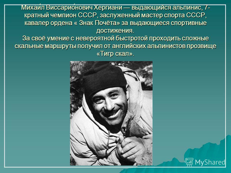 Михаи́л Виссарио́нович Хергиани выдающийся альпинис, 7- кратный чемпион СССР, заслуженный мастер спорта СССР, кавалер ордена « Знак Почёта» за выдающиеся спортивные достижения. За своё умение с невероятной быстротой проходить сложные скальные маршрут