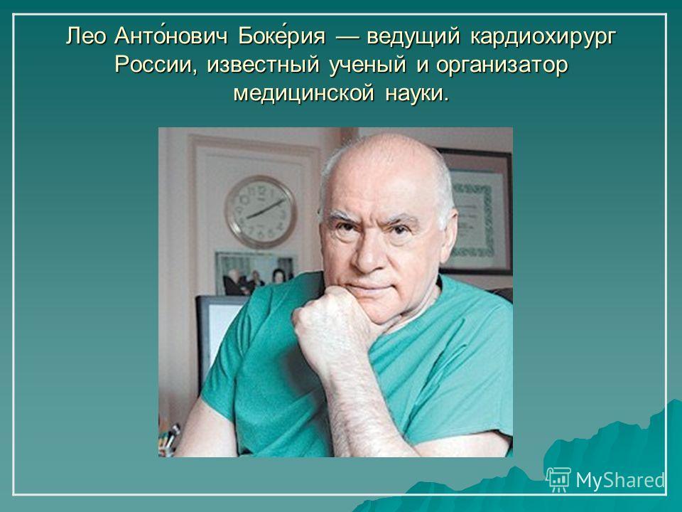 Лео Анто́нович Боке́рия ведущий кардиохирург России, известный ученый и организатор медицинской науки.
