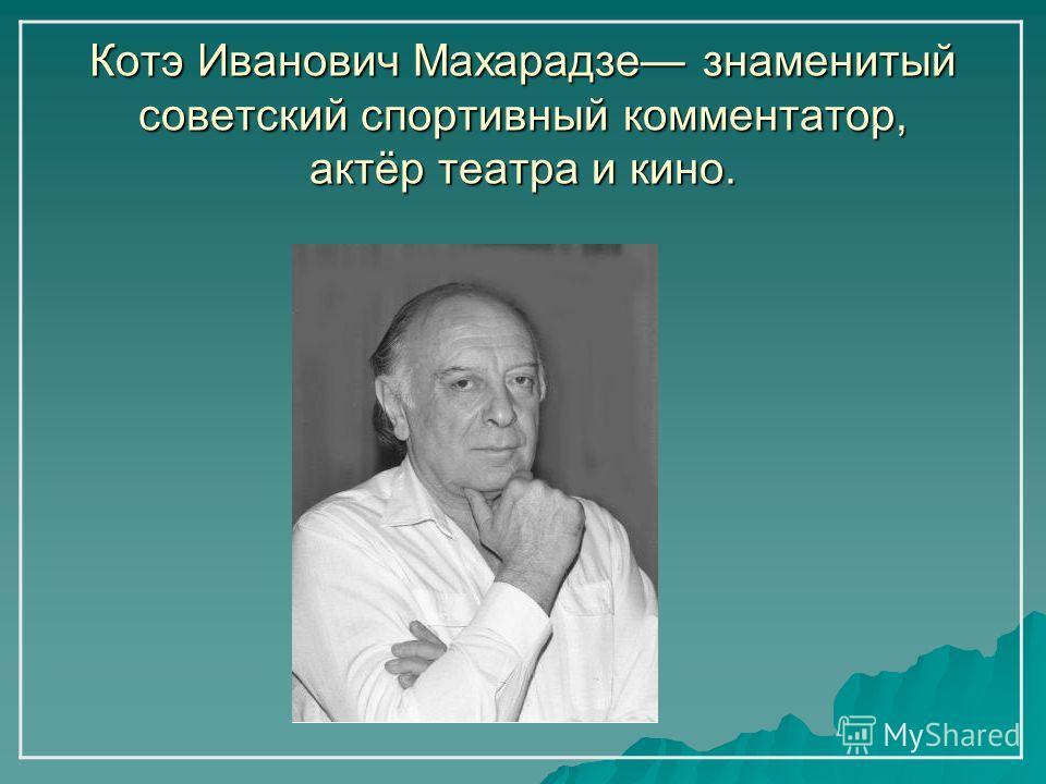 Котэ Иванович Махарадзе знаменитый советский спортивный комментатор, актёр театра и кино.