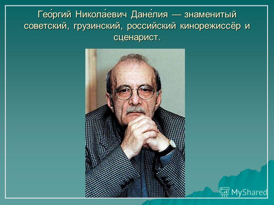 Гео́ргий Никола́евич Дане́лия знаменитый советский, грузинский, российский кинорежиссёр и сценарист.