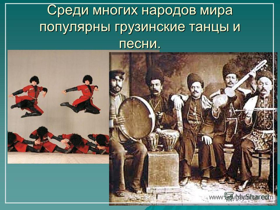 Среди многих народов мира популярны грузинские танцы и песни.