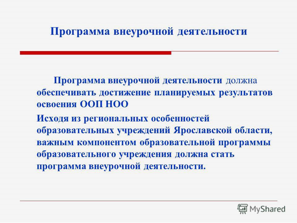 Программа внеурочной деятельности Программа внеурочной деятельности должна обеспечивать достижение планируемых результатов освоения ООП НОО Исходя из региональных особенностей образовательных учреждений Ярославской области, важным компонентом образов