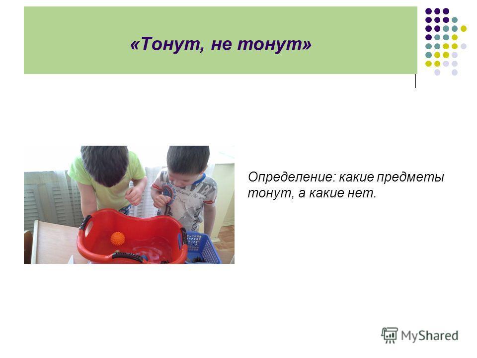 «Тонут, не тонут» Определение: какие предметы тонут, а какие нет.