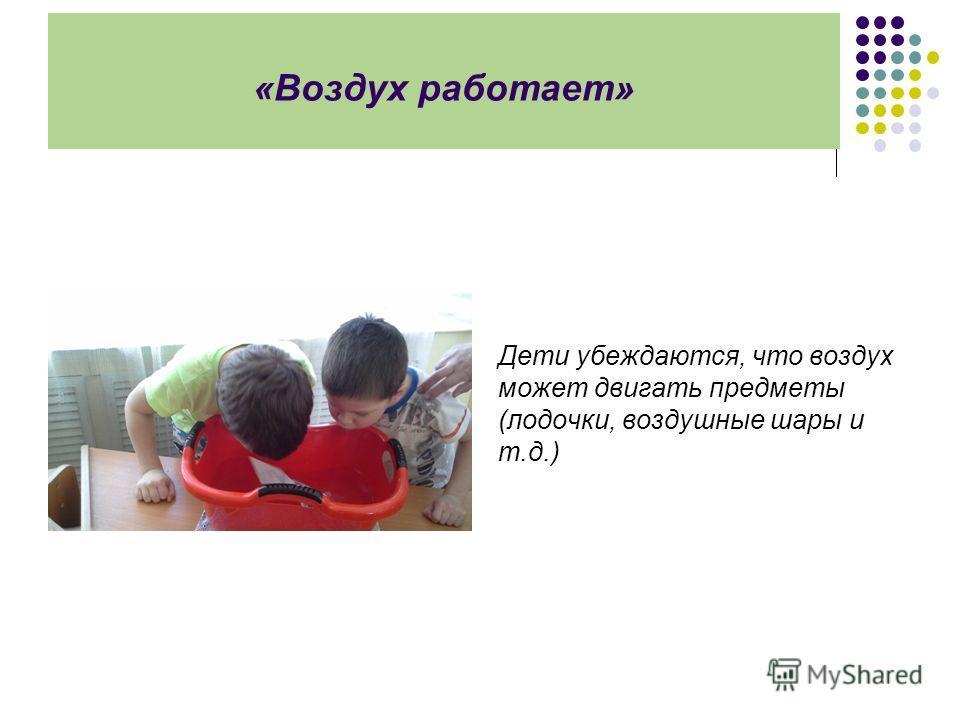 «Воздух работает» Дети убеждаются, что воздух может двигать предметы (лодочки, воздушные шары и т.д.)