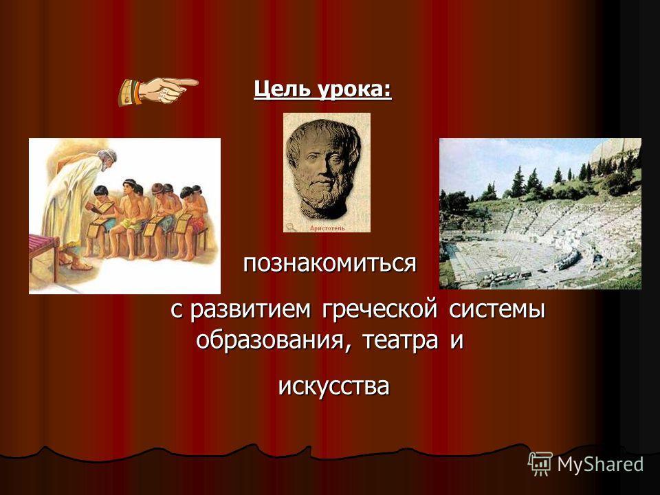 Цель урока: познакомиться с развитием греческой системы образования, театра и искусства