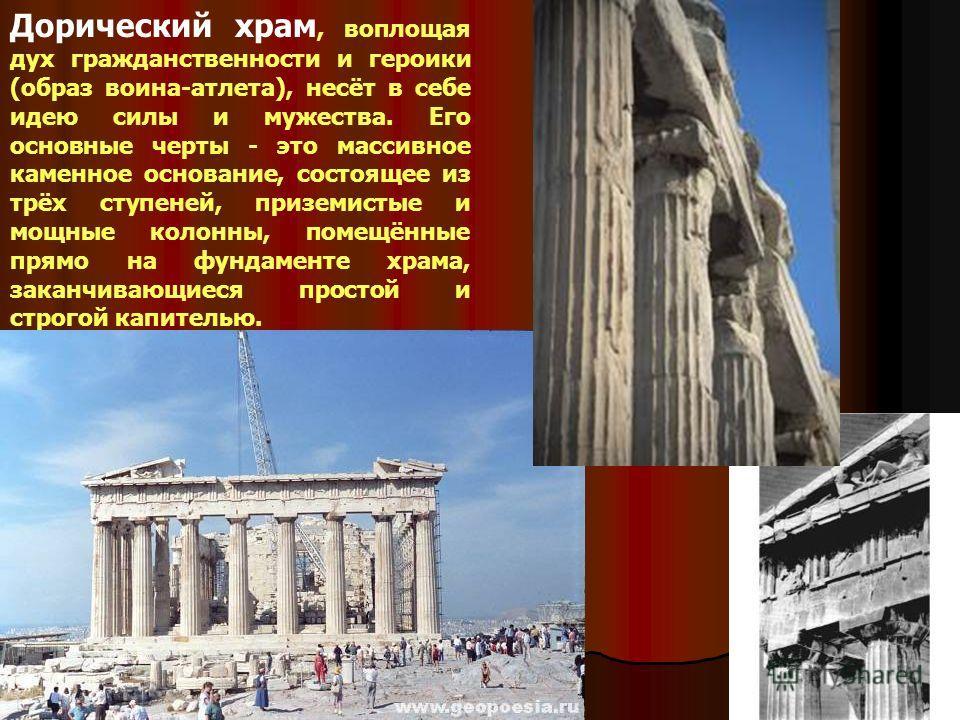 Дорический храм, воплощая дух гражданственности и героики (образ воина-атлета), несёт в себе идею силы и мужества. Его основные черты - это массивное каменное основание, состоящее из трёх ступеней, приземистые и мощные колонны, помещённые прямо на фу