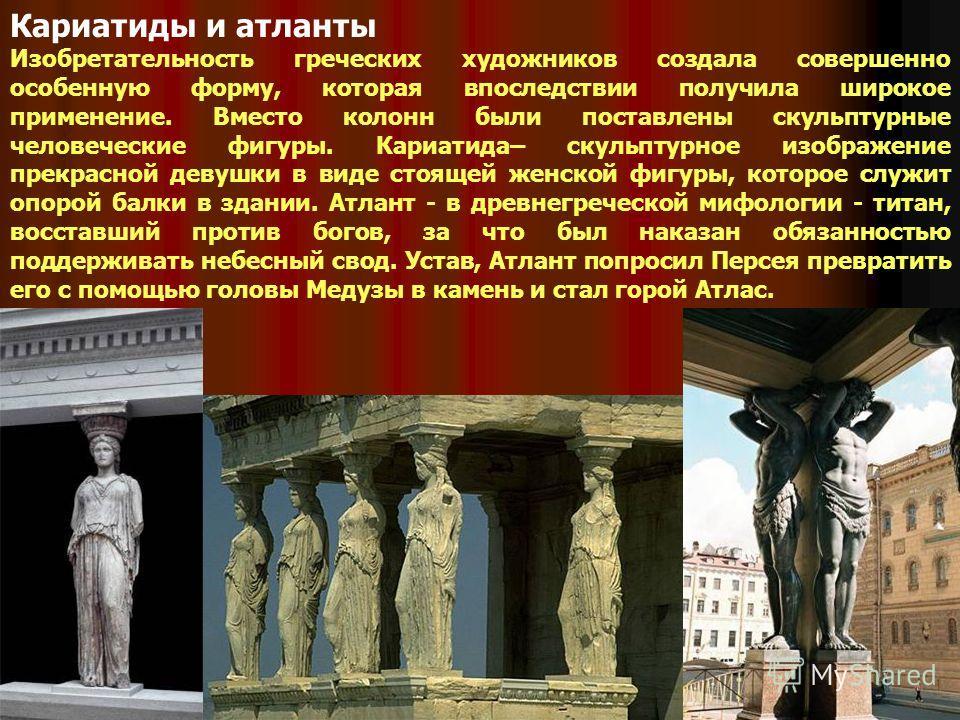 Кариатиды и атланты Изобретательность греческих художников создала совершенно особенную форму, которая впоследствии получила широкое применение. Вместо колонн были поставлены скульптурные человеческие фигуры. Кариатида– скульптурное изображение прекр