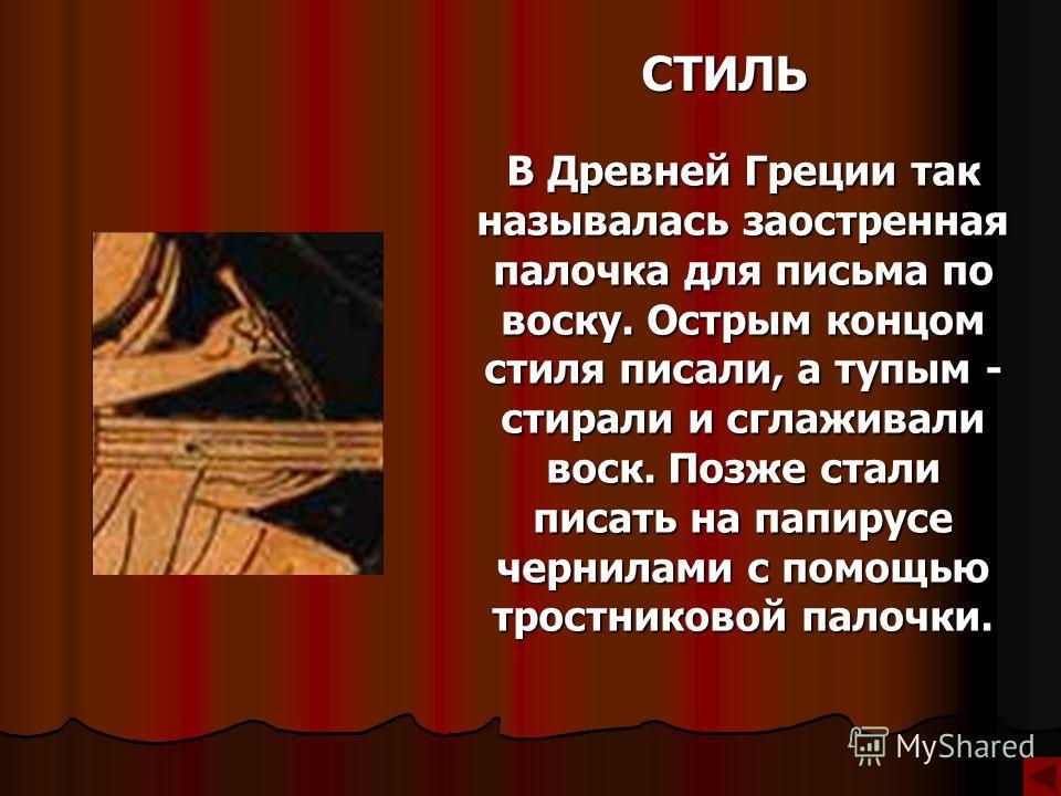 СТИЛЬ В Древней Греции так называлась заостренная палочка для письма по воску. Острым концом стиля писали, а тупым - стирали и сглаживали воск. Позже стали писать на папирусе чернилами с помощью тростниковой палочки.