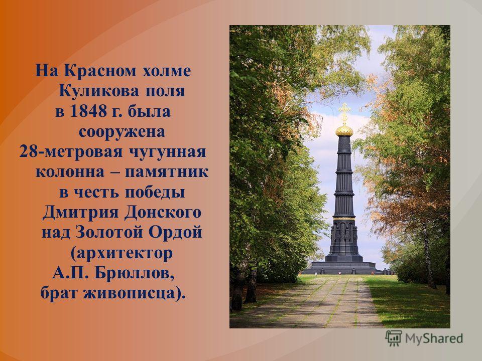На Красном холме Куликова поля в 1848 г. была сооружена 28-метровая чугунная колонна – памятник в честь победы Дмитрия Донского над Золотой Ордой (архитектор А.П. Брюллов, брат живописца).