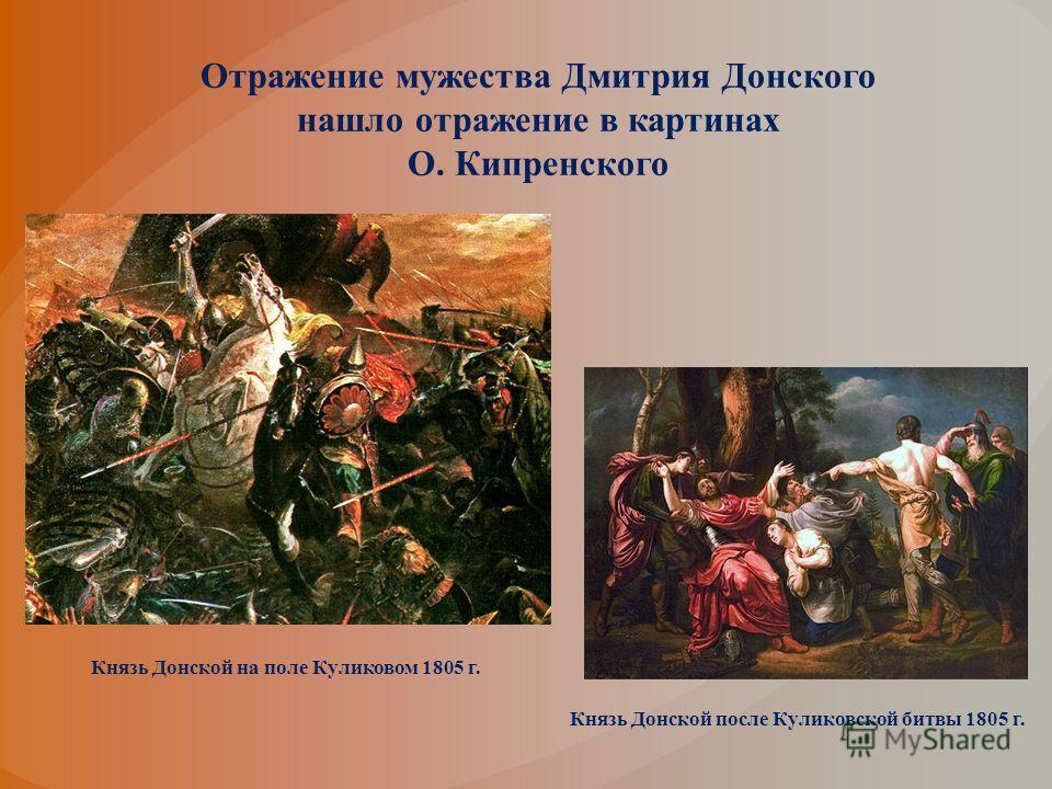 Отражение мужества Дмитрия Донского нашло отражение в картинах О. Кипренского Князь Донской на поле Куликовом 1805 г. Князь Донской после Куликовской битвы 1805 г.