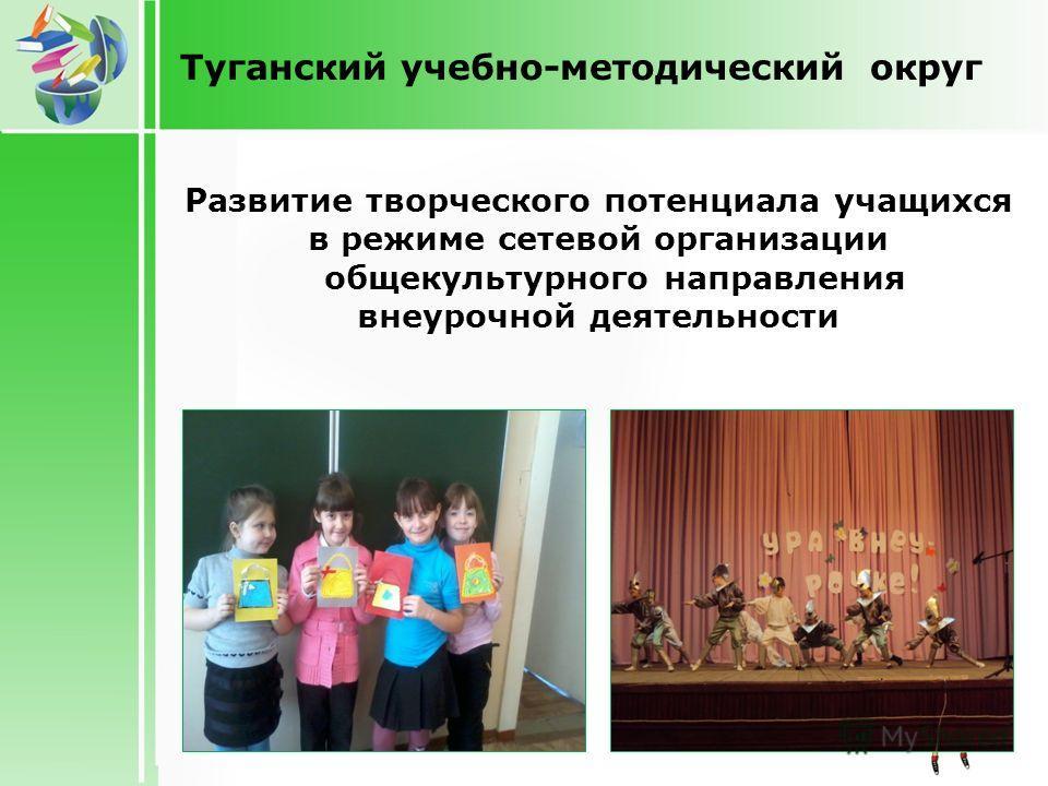 Туганский учебно-методический округ Развитие творческого потенциала учащихся в режиме сетевой организации общекультурного направления внеурочной деятельности