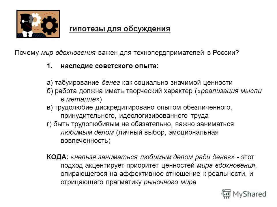 гипотезы для обсуждения 1. наследие советского опыта: а) табуирование денег как социально значимой ценности б) работа должна иметь творческий характер («реализация мысли в металле») в) трудолюбие дискредитировано опытом обезличенного, принудительного