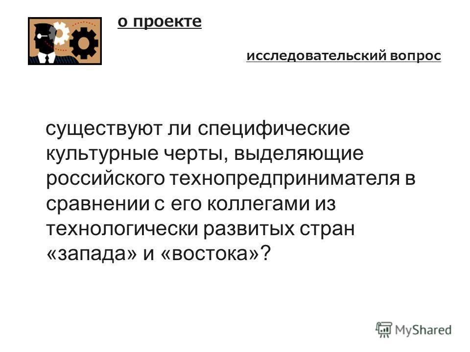 о проекте существуют ли специфические культурные черты, выделяющие российского технопредпринимателя в сравнении с его коллегами из технологически развитых стран «запада» и «востока»? исследовательский вопрос