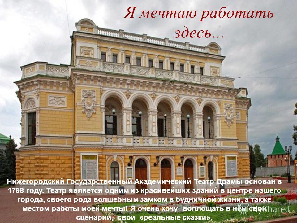 Я мечтаю работать здесь … Нижегородский Государственный Академический Театр Драмы основан в 1798 году. Театр является одним из красивейших зданий в центре нашего города, своего рода волшебным замком в будничной жизни, а также местом работы моей мечты