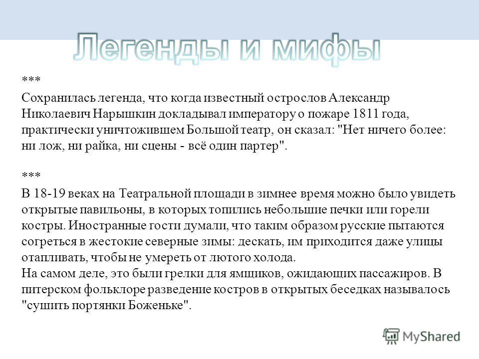 *** Сохранилась легенда, что когда известный острослов Александр Николаевич Нарышкин докладывал императору о пожаре 1811 года, практически уничтожившем Большой театр, он сказал:
