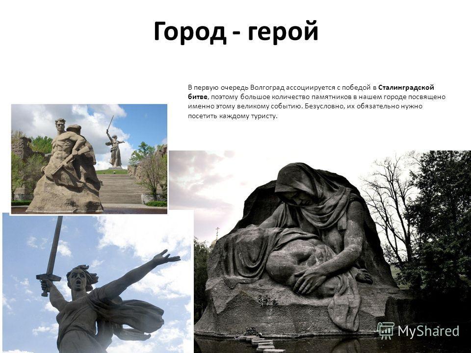 Город - герой В первую очередь Волгоград ассоциируется с победой в Сталинградской битве, поэтому большое количество памятников в нашем городе посвящено именно этому великому событию. Безусловно, их обязательно нужно посетить каждому туристу.