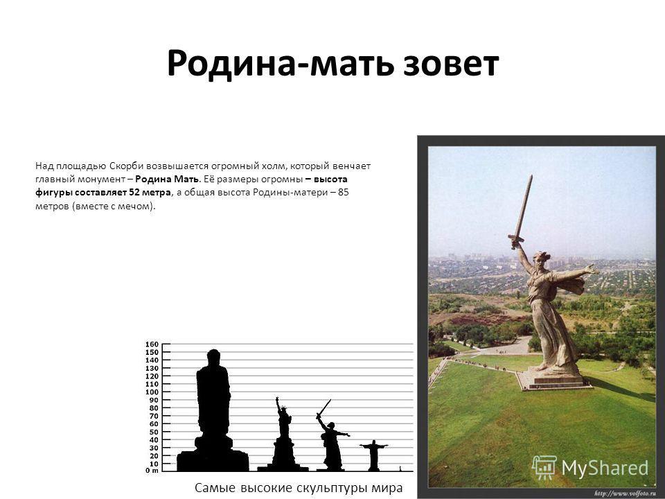 Родина-мать зовет Над площадью Скорби возвышается огромный холм, который венчает главный монумент – Родина Мать. Её размеры огромны – высота фигуры составляет 52 метра, а общая высота Родины-матери – 85 метров (вместе с мечом). Самые высокие скульпту