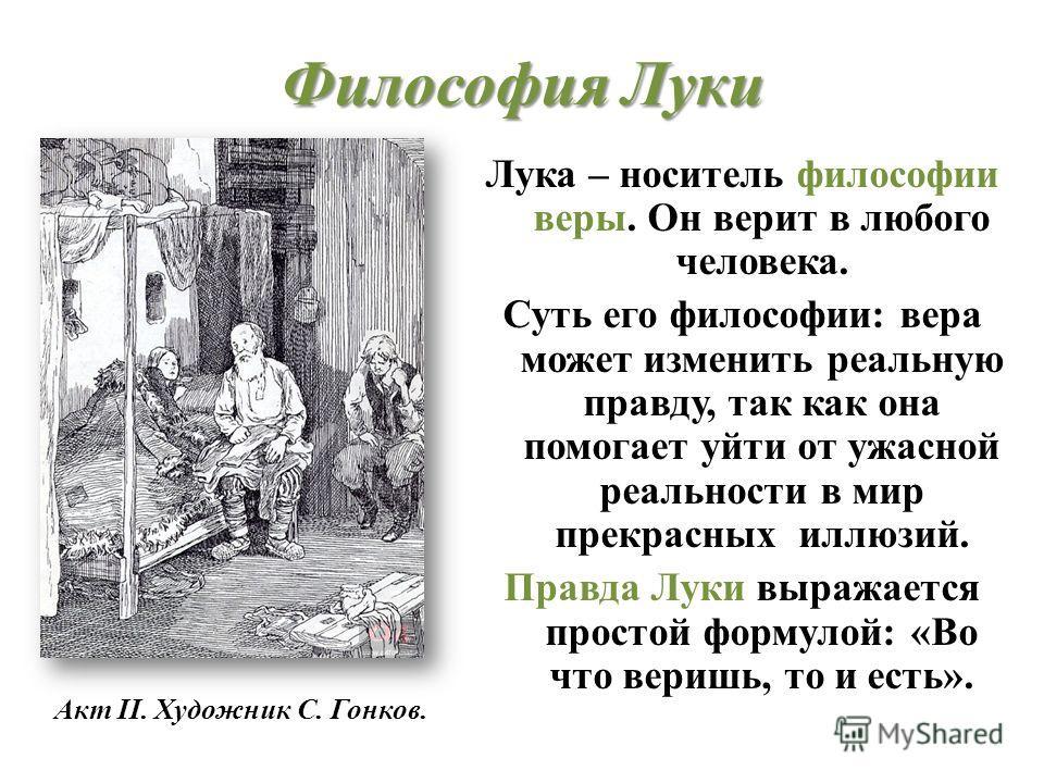 Философия Сатина Сатин верит не в человека, слабого и маленького, а в человечество. Вместо «любви к ближнему». Он предлагает «любовь к дальнему»человеку, человеку мечты. Сатин: «Ложь – религия рабов и хозяев… Правда – бог свободного человека» «Челове