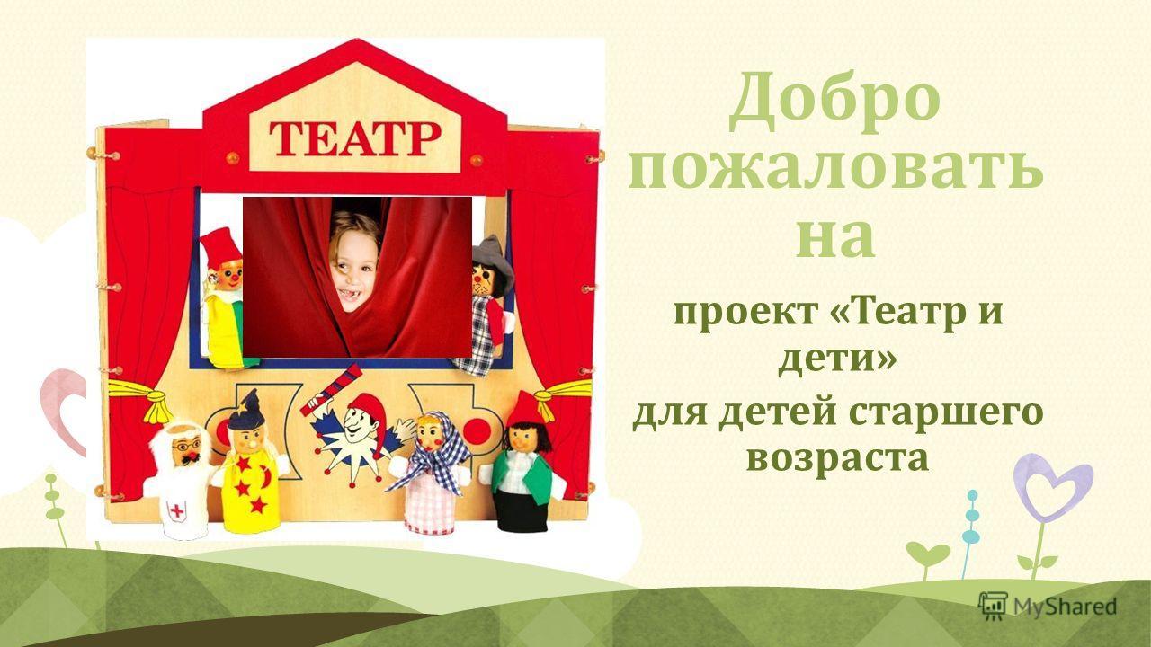 Добро пожаловать на проект «Театр и дети» для детей старшего возраста