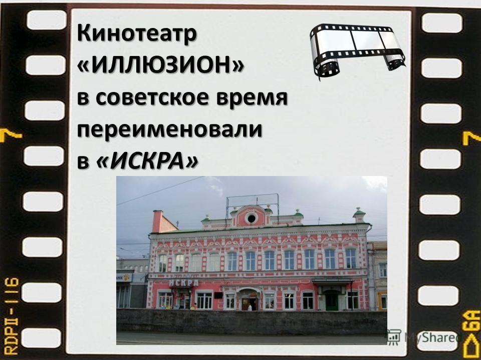 Кинотеатр «ИЛЛЮЗИОН» в советское время переименовали в «ИСКРА»