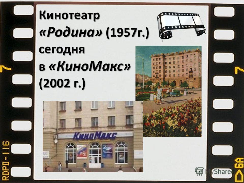 Кинотеатр «Родина» (1957 г.) сегодня в «Кино Макс» (2002 г.)
