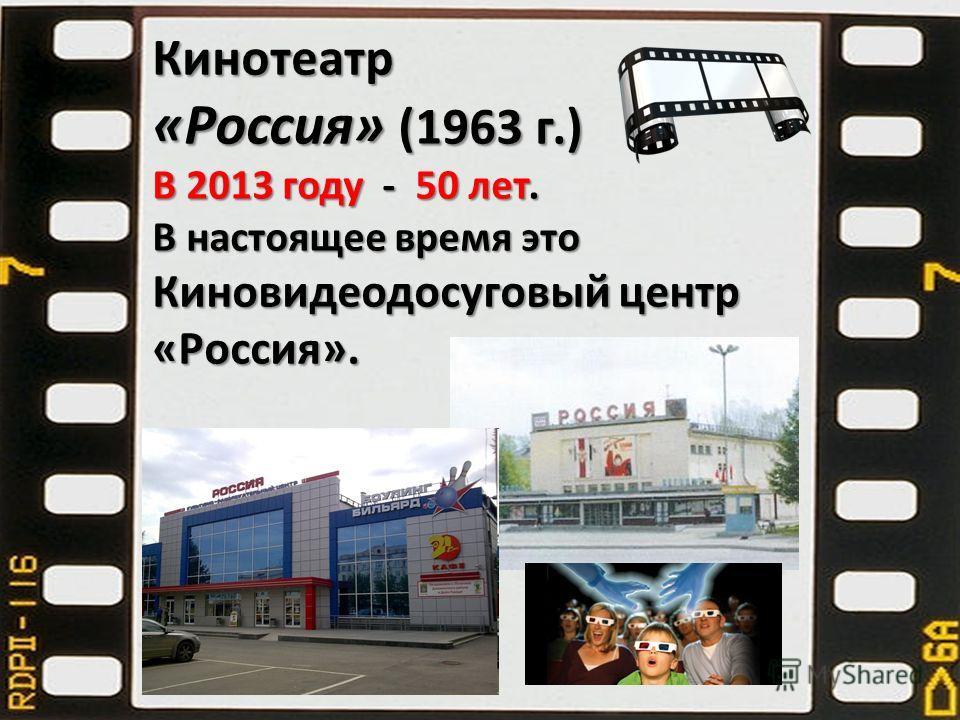 Кинотеатр «Россия» (1963 г.) В 2013 году - 50 лет. В настоящее время это Киновидеодосуговый центр «Россия».