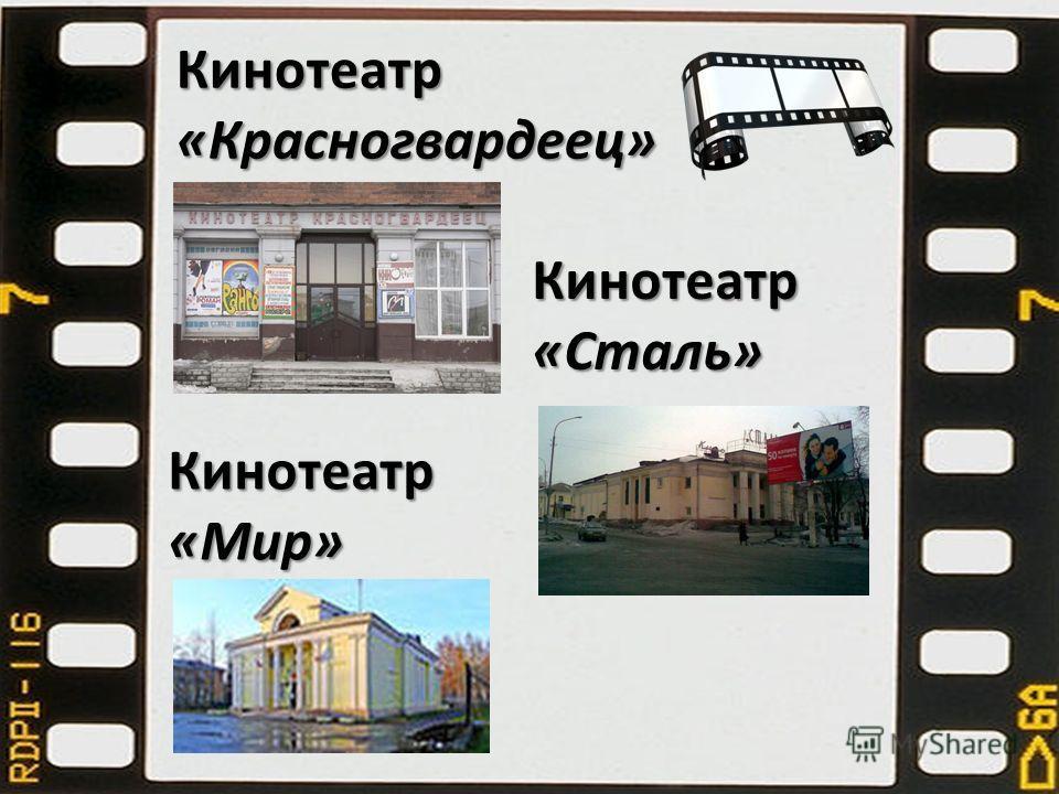Кинотеатр «Мир» Кинотеатр «Сталь» Кинотеатр «Красногвардеец»