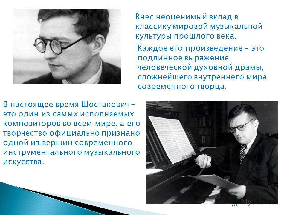 В настоящее время Шостакович – это один из самых исполняемых композиторов во всем мире, а его творчество официально признано одной из вершин современного инструментального музыкального искусства. Внес неоценимый вклад в классику мировой музыкальной к