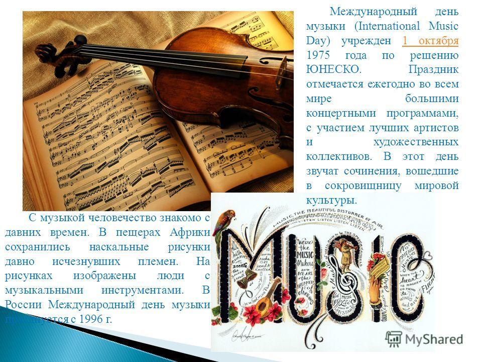 Международный день музыки (International Music Day) учрежден 1 октября 1975 года по решению ЮНЕСКО. Праздник отмечается ежегодно во всем мире большими концертными программами, с участием лучших артистов и художественных коллективов. В этот день звуча