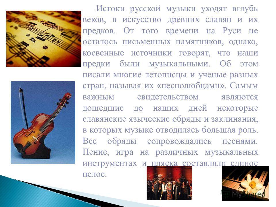 Истоки русской музыки уходят вглубь веков, в искусство древних славян и их предков. От того времени на Руси не осталось письменных памятников, однако, косвенные источники говорят, что наши предки были музыкальными. Об этом писали многие летописцы и у