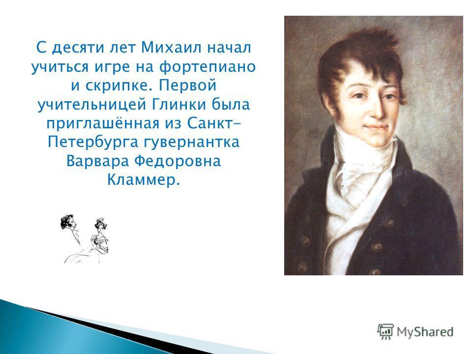 С десяти лет Михаил начал учиться игре на фортепиано и скрипке. Первой учительницей Глинки была приглашённая из Санкт- Петербурга гувернантка Варвара Федоровна Кламмер.