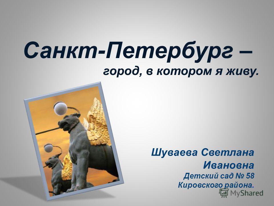 Шуваева Светлана Ивановна Детский сад 58 Кировского района. Санкт-Петербург – город, в котором я живу.
