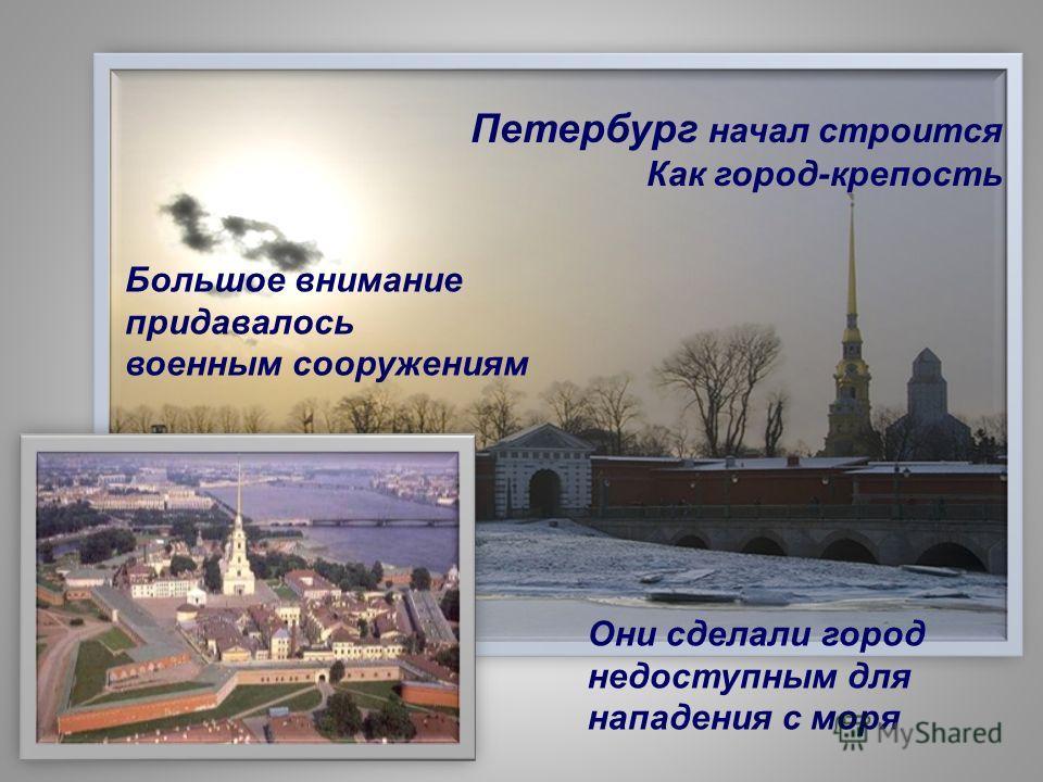 Петербург начал строится Как город-крепость Большое внимание придавалось военным сооружениям Они сделали город недоступным для нападения с моря