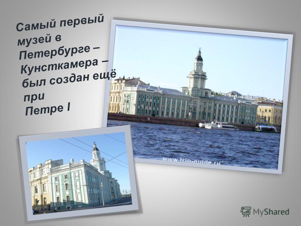 Самый первый музей в Петербурге – Кунсткамера – был создан ещё при Петре l