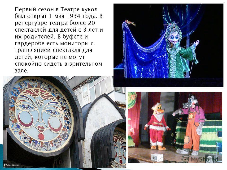 Первый сезон в Театре кукол был открыт 1 мая 1934 года. В репертуаре театра более 20 спектаклей для детей с 3 лет и их родителей. В буфете и гардеробе есть мониторы с трансляцией спектакля для детей, которые не могут спокойно сидеть в зрительном зале