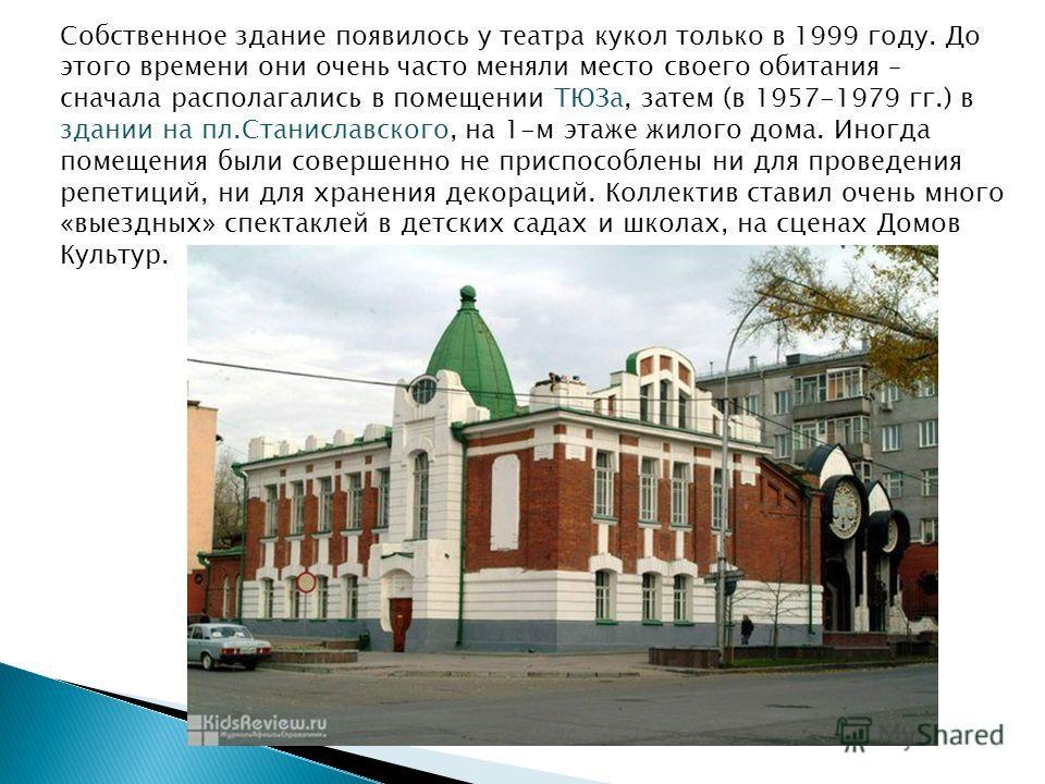 Собственное здание появилось у театра кукол только в 1999 году. До этого времени они очень часто меняли место своего обитания – сначала располагались в помещении ТЮЗа, затем (в 1957-1979 гг.) в здании на пл.Станиславского, на 1-м этаже жилого дома. И